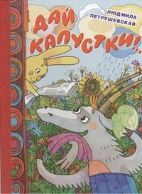 Петрушевская Л. - Дай капустки!... обложка книги