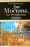 Две Москвы, или Метафизика столицы Рахматуллин Рустам