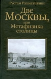 Две Москвы, или Метафизика столицы ( Рахматуллин Рустам  )