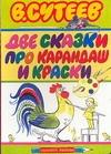Две сказки про карандаш и краски Сутеев В.Г.