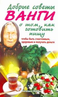 Макова Ангелина - Добрые советы Ванги о том, как готовить пищу, чтобы быть счастливым, здоровым и обложка книги