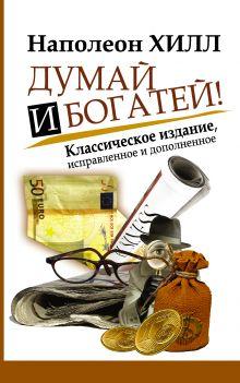 Хилл Наполеон - Думай и Богатей! обложка книги