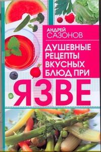 Сазонов Андрей - Душевные рецепты вкусных блюд при язве обложка книги