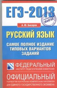 Бисеров А.Ю. - ЕГЭ-2013. ФИПИ. Русский язык. (84x108/32) Самое полное издание типовых вариантов заданий обложка книги