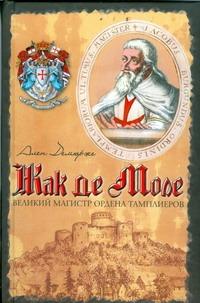 Демюрже Ален - Жак де Моле. Великий магистр ордена тамплиеров обложка книги