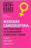 Костюкевич И.Ю. - Женская самооборона, или практикум по выживанию в большом городе обложка книги