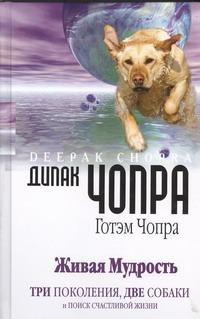 Чопра Д. - Живая мудрость. Три поколения, две собаки и поиск счастливой жизни обложка книги