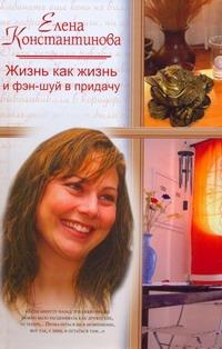 Константинова Е.А. - Жизнь как жизнь, и фэн-шуй в придачу обложка книги