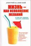 Калинский Д. - Жизнь как исполнение желаний и как из лимона сделать лимонад обложка книги