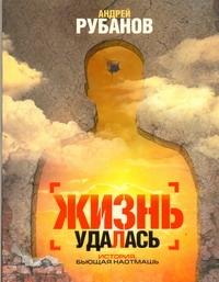 Рубанов А.В. - Жизнь удалась обложка книги