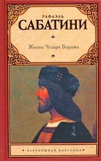 Сабатини Р. - Жизнь Чезаре Борджа обложка книги
