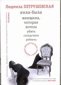 Петрушевская Л. - Жила-была женщина, которая хотела убить соседского ребенка обложка книги