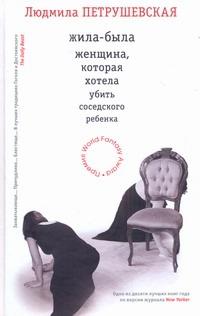 Петрушевская Л. - Жила-была женщина, которая хотела убить соседского ребенка (кресло) обложка книги