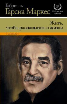 Гарсиа Маркес Г. - Жить, чтобы рассказывать о жизни обложка книги