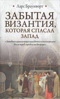 Браунворт Ларс - Забытая Византия, которая спасла Запад обложка книги