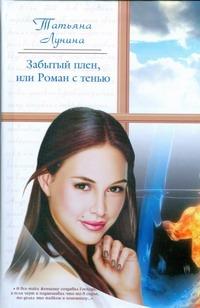Лунина Т. - Забытый плен, или Роман с тенью обложка книги