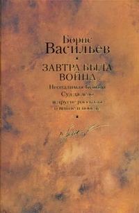 Васильев Б. Л. - Завтра была война ; Неопалимая Купина; Суд да дело; Победители; Старая Олимпия обложка книги
