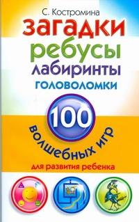 Загадки, ребусы, лабиринты и головоломки. 100 волшебных игр для развития ребенка Костромина С.Н.