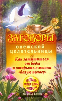 Белова Прасковья - Заговоры онежской целительницы. Как защититься от беды и открыть в жизни белую обложка книги