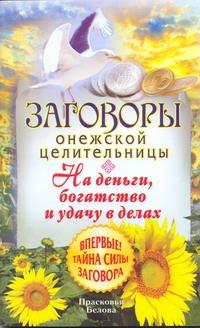 Белова П. - Заговоры онежской целительницы.На деньги, богатство и удачу в делах обложка книги