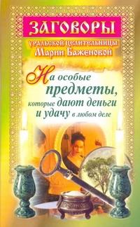 Баженова Мария - Заговоры уральской целительницы Марии Баженовой на особые предметы, которые дают обложка книги
