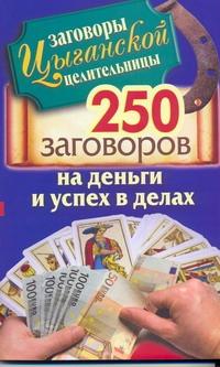 Заговоры цыганской целительницы. 250 золотых заговоров на деньги и успех в делах