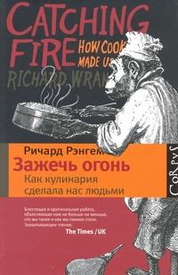Рэнгем Ричард - Зажечь огонь: как кулинария сделала нас людьми обложка книги