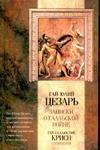 Юлий Цезарь Гай - Записки Юлия Цезаря и его продолжателей о Галльской войне, о Гражданской войне, обложка книги