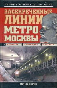 Гречко Матвей - Засекреченные линии метро Москвы в схемах, легендах, фактах обложка книги