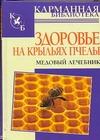 Здоровье на крыльях пчелы. Медовый лечебник обложка книги