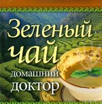 Зеленый чай. Домашний доктор ( Афанасьева О.В.  )