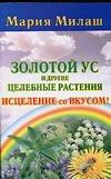 Милаш М.Г. - Золотой ус и другие целебные растения. Исцеление со вкусом! обложка книги
