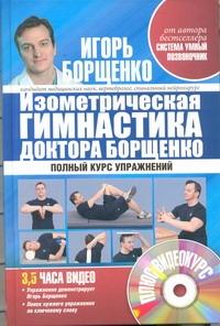Борщенко И.А. - Изометрическая гимнастика доктора Борщенко. Полный курс упражнений (+видеокурс) обложка книги