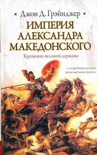 Грэйнджер Джон - Империя Александра Македонского. Крушение великой державы обложка книги