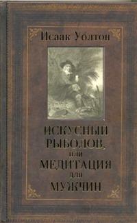 Уолтон Исаак - Искусный рыболов, или Медитация для мужчин обложка книги