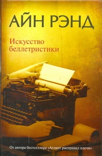 Рэнд А. - Искусство беллетристики: руководство для писателей и читателей обложка книги