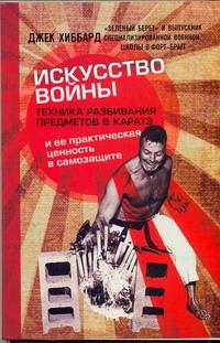 Хиббард Джек - Искусство войны. Техника разбивания предметов и ее практическая ценность в самоз обложка книги