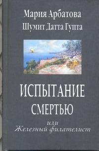 Арбатова М.И. - Испытание смертью или Железный филателист обложка книги