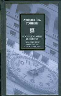 Исследование истории. Цивилизации во времени и пространстве Тойнби А.Дж.