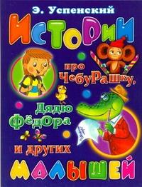 Истории про Чебурашку, дядю Федора и других малышей Успенский Э.Н.