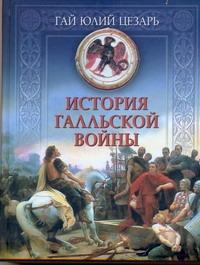 Юлий Цезарь Гай - История Галльской войны обложка книги