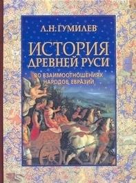 История Древней Руси во взаимоотношениях народов Евразии Гумилев Л.Н.