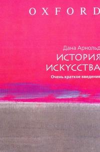 Арнольд Дана - История искусства. Очень краткое введение обложка книги