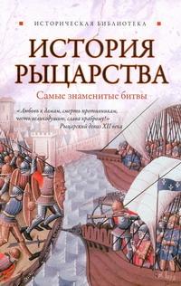 Монусова Екатерина - История рыцарства: самые знаменитые битвы обложка книги