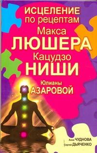 Чуднова Анна - Исцеление по рецептам Макса Люшера, Кацудзо Ниши, Юлианы Азаровой обложка книги