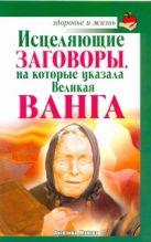 Макова Ангелина - Исцеляющие заговоры, на которые указала Великая Ванга' обложка книги