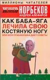 Норбеков М.С. - Как Баба-яга лечила свою костяную ногу, или моя прабабушка дает советы обложка книги