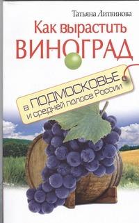 Литвинова Т. - Как вырастить виноград в Подмосковье и средней полосе России обложка книги