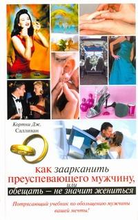 Как заарканить преуспевающего мужчину, или Обещать - не значит жениться Салливан Кортни Дж.