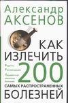 Аксенов А.П. - Как излечить 200 самых распространенных болезней' обложка книги